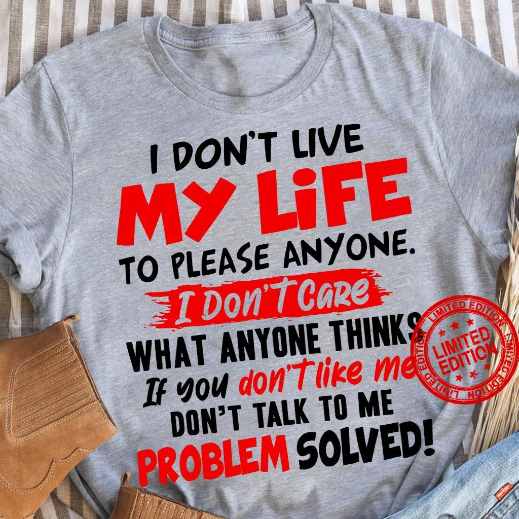 I Don't Live My Life To Please Anyone I Don't Care Shirt